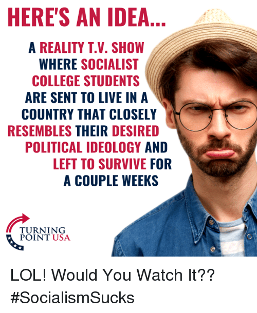 College, Lol, and Memes: HERE'S AN IDEA...  A REALITY T.V. SHOW  WHERE SOCIALIST  COLLEGE STUDENTS  ARE SENT TO LIVE IN A  COUNTRY THAT CLOSELY  RESEMBLES THEIR DESIRED  POLITICAL IDEOLOGY AND  LEFT TO SURVIVE FOR  A COUPLE WEEKS  TURNING  POINT USA LOL! Would You Watch It?? #SocialismSucks