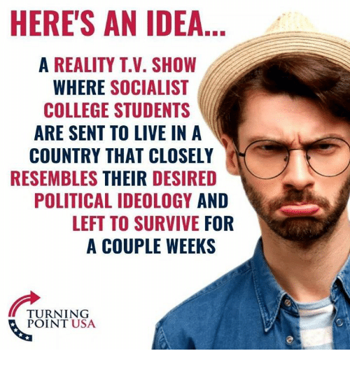 College, Memes, and Live: HERE'S AN IDEA  A REALITY T.V. SHOW  WHERE SOCIALIST  COLLEGE STUDENTS  ARE SENT TO LIVE IN A  COUNTRY THAT CLOSELY  RESEMBLES THEIR DESIRED  POLITICAL IDEOLOGY AND  LEFT TO SURVIVE FOR  A COUPLE WEEKS  TURNING  POINT USA