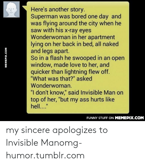 """Bored, Funny, and Love: Here's another story.  Superman was bored one day and  was flying around the city when he  saw with his x-ray eyes  Wonderwoman in her apartment  lying on her back in bed, all naked  and legs apart.  So in a flash he swooped in an open  window, made love to her, and  quicker than lightning flew off.  """"What was that?"""" asked  Wonderwoman.  """"I don't know,"""" said Invisible Man on  top of her, """"but my ass hurts like  hell...""""  FUNNY STUFF ON MEMEPIX.COM  MEMEPIX.COM my sincere apologizes to Invisible Manomg-humor.tumblr.com"""