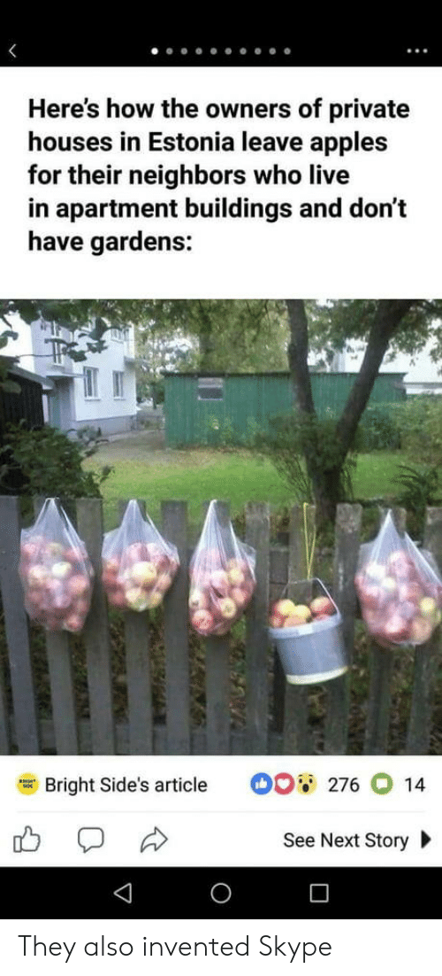 estonia: Here's how the owners of private  houses in Estonia leave apples  for their neighbors who live  in apartment buildings and don't  have gardens:  Bright Side's article  。。蕇  276014  See Next Story They also invented Skype
