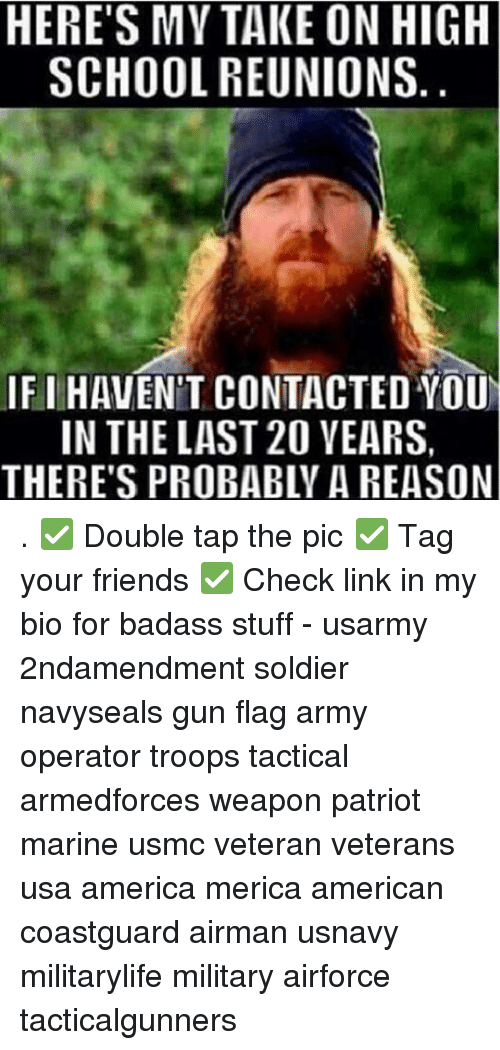 Badasses: HERE'S MY TAKE ON HIGH  SCHOOL REUNIONS  IF I HAVEN'T CONTACTED YOU  IN THE LAST 20 VEARS,  THERE'S PROBABLY A REASON . ✅ Double tap the pic ✅ Tag your friends ✅ Check link in my bio for badass stuff - usarmy 2ndamendment soldier navyseals gun flag army operator troops tactical armedforces weapon patriot marine usmc veteran veterans usa america merica american coastguard airman usnavy militarylife military airforce tacticalgunners