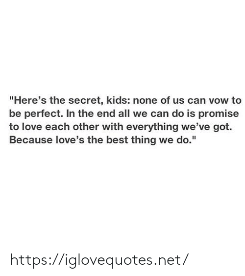 "the secret: ""Here's the secret, kids: none of us can vow to  be perfect. In the end all we can do is promise  to love each other with everything we've got.  Because love's the best thing we do."" https://iglovequotes.net/"
