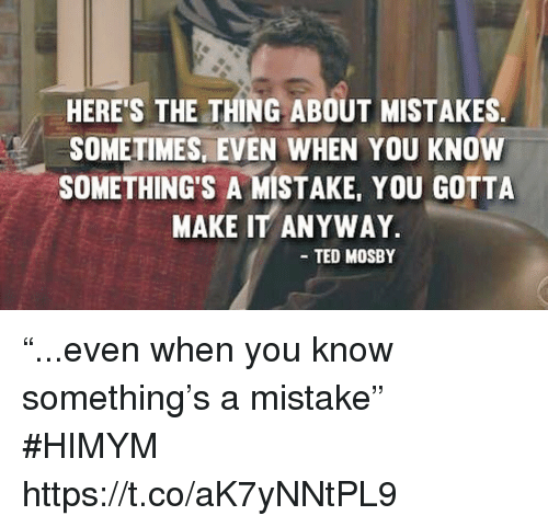 "Memes, Ted, and Mistakes: HERE'S THE THING ABOUT MISTAKES  SOMETIMES, EVEN WHEN YOU KNOW  SOMETHING'S A MISTAKE, YOU GOTTA  MAKE IT ANYWAY  TED MOSBY ""...even when you know something's a mistake"" #HIMYM https://t.co/aK7yNNtPL9"