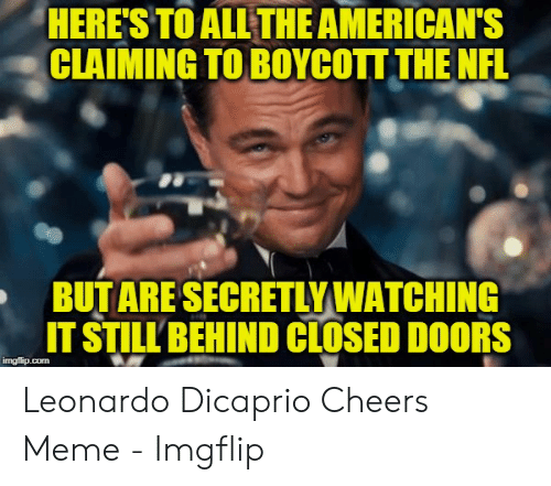 Dicaprio Cheers: HERE'S TO ALL THE AMERICAN'S  CLAIMING TO BOYCOTT THE NFL  BUTARE SECRETLYWATCHING  IT STILL BEHIND CLOSED DOORS  imgflip.com Leonardo Dicaprio Cheers Meme - Imgflip