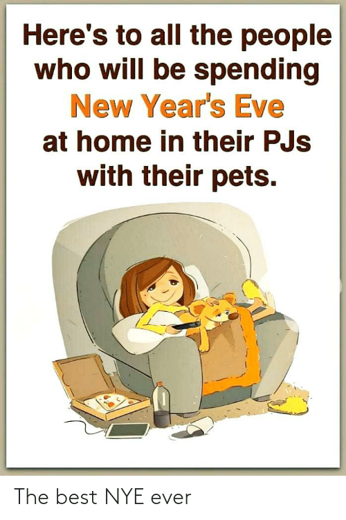 Pets: Here's to all the people  who will be spending  New Year's Eve  at home in their PJs  with their pets. The best NYE ever