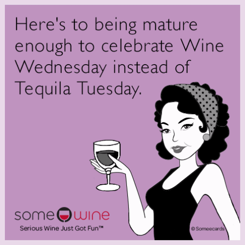 Wine Wednesday: Here's to being mature  enough to celebrate Wine  Wednesday instead of  Tequila Tuesday.  some wine  Serious Wine Just Got FunT  Someecards