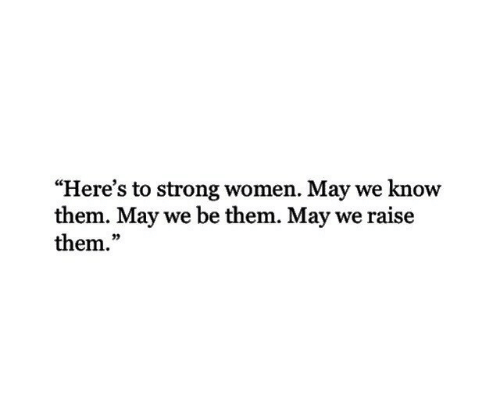 "Women, Strong, and May: ""Here's to strong women. May we know  them. May we be them. May we raise  them.""  03"
