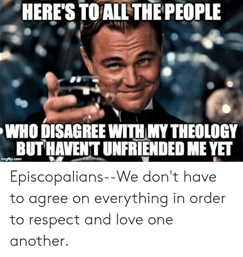 Love, Respect, and Unfriended: HERE'S TOALL THE PEOPLE  WHO DISAGREE WITH MY THEOLOGY  BUTHAVENT UNFRİENDED ME ET Episcopalians--We don't have to agree on everything in order to respect and love one another.