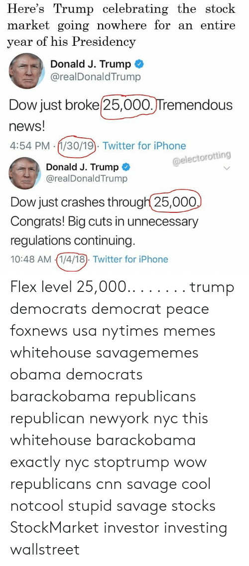 cnn.com, Flexing, and Iphone: Here's Trump celebrating the stock  market going nowhere for an entire  year of his Presidency  Donald J. Trump  @realDonaldTrump  Dow just broke 25,000.JTremendous  news!  4:54 PM (1/30/19). Twitter for iPhone  @electorotting  Donald J. Trump  @realDonaldTrump  Dow just crashes through 25,000  Congrats! Big cuts in unnecessary  regulations continuing  10:48 AM 1/4/18). Twitter for iPhone Flex level 25,000.. . . . . . . trump democrats democrat peace foxnews usa nytimes memes whitehouse savagememes obama democrats barackobama republicans republican newyork nyc this whitehouse barackobama exactly nyc stoptrump wow republicans cnn savage cool notcool stupid savage stocks StockMarket investor investing wallstreet