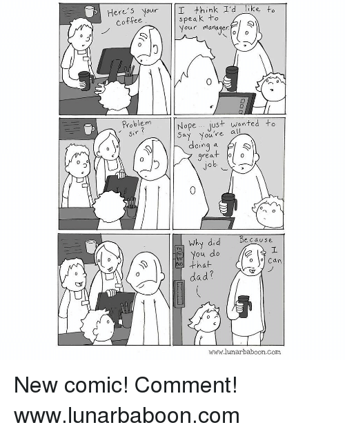 Oing: Here's Your I think I'd like to  speak +o  Vour manager  Coffee  Problem  Nope.. just wanted to  ay You're all  oing a  rea  0  へ。  Why did  Be cause  ou do  that  dad?  o o Can  www.lunarbaboon.com New comic! Comment! www.lunarbaboon.com