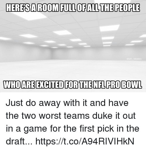 Football, Memes, and Nfl: HERESAROOM FULLOFALLTHE PEOPLE  @NFL MEMES  WHO ARE EXCITED FOR THENFLPRO BOWL Just do away with it and have the two worst teams duke it out in a game for the first pick in the draft... https://t.co/A94RIVIHkN