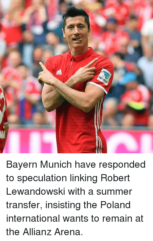 allianz: Herme Bayern Munich have responded to speculation linking Robert Lewandowski with a summer transfer, insisting the Poland international wants to remain at the Allianz Arena.