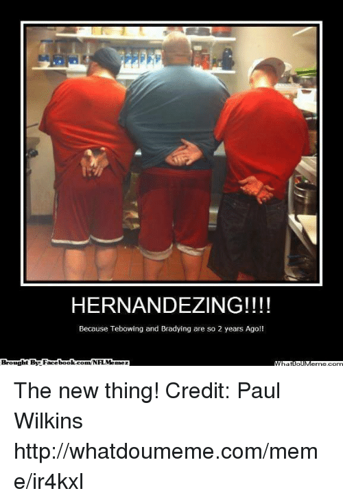 Wilkins: HERNANDEZING!!!!  Because Tebowing and Bradying are so 2 years Ago!!  Brought By Facebook.com/NFI.Memez The new thing! Credit: Paul Wilkins  http://whatdoumeme.com/meme/ir4kxl