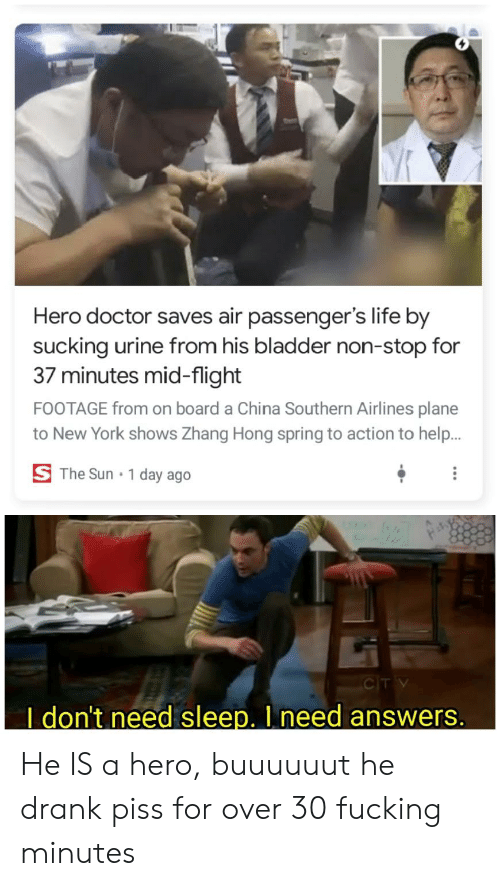 Zhang: Hero doctor saves air passenger's life by  sucking urine from his bladder non-stop for  37 minutes mid-flight  FOOTAGE from on board a China Southern Airlines plane  to New York shows Zhang Hong spring to action to help.  S The Sun  1 day ago  CITV  I don't need sleep. I need answers. He IS a hero, buuuuuut he drank piss for over 30 fucking minutes