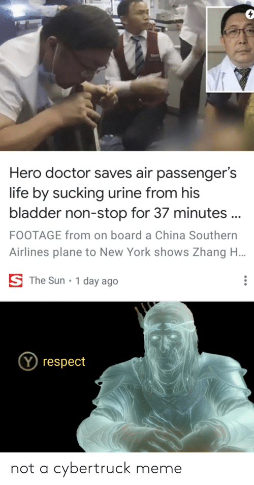 Zhang: Hero doctor saves air passenger's  life by sucking urine from his  bladder non-stop for 37 minutes ...  FOOTAGE from on board a China Southern  Airlines plane to New York shows Zhang H...  S The Sun  1 day ago  Y respect not a cybertruck meme