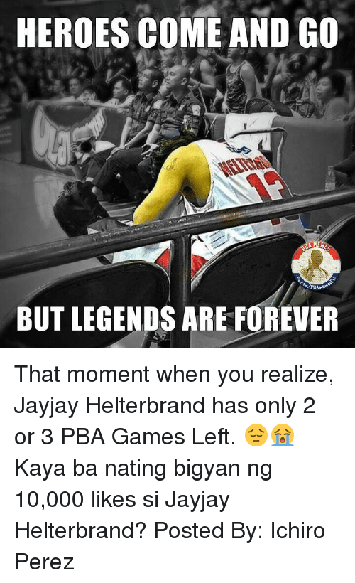 Forever, Game, and Games: HEROES COME AND GO  BUT LEGENDS ARE FOREVER That moment when you realize, Jayjay Helterbrand has only 2 or 3 PBA Games Left. 😔😭  Kaya ba nating bigyan ng 10,000 likes si Jayjay Helterbrand?   Posted By: Ichiro Perez