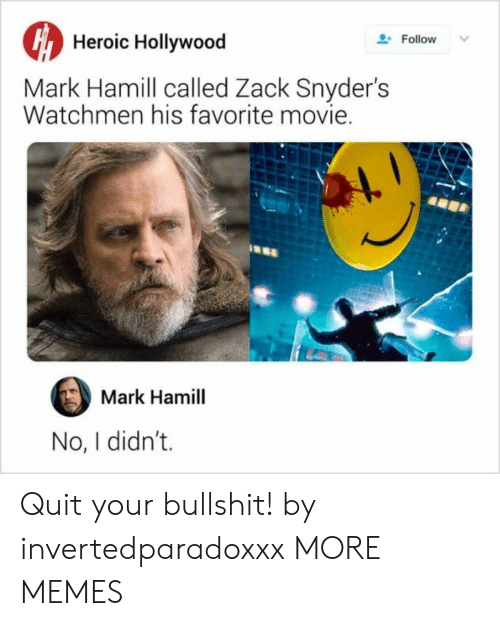 Mark Hamill: Heroic Hollywood  Follow  Mark Hamill called Zack Snyder's  Watchmen his favorite movie.  Mark Hamill  No, I didn't. Quit your bullshit! by invertedparadoxxx MORE MEMES