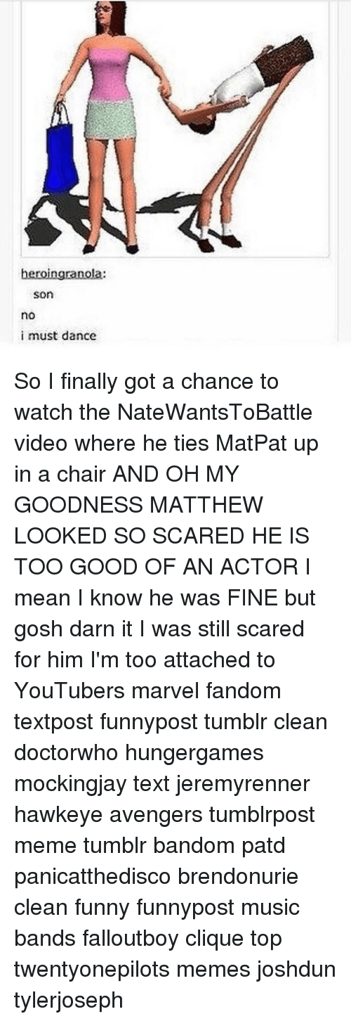 Darn It: heroingranola:  Son  no  i must dance So I finally got a chance to watch the NateWantsToBattle video where he ties MatPat up in a chair AND OH MY GOODNESS MATTHEW LOOKED SO SCARED HE IS TOO GOOD OF AN ACTOR I mean I know he was FINE but gosh darn it I was still scared for him I'm too attached to YouTubers marvel fandom textpost funnypost tumblr clean doctorwho hungergames mockingjay text jeremyrenner hawkeye avengers tumblrpost meme tumblr bandom patd panicatthedisco brendonurie clean funny funnypost music bands falloutboy clique top twentyonepilots memes joshdun tylerjoseph