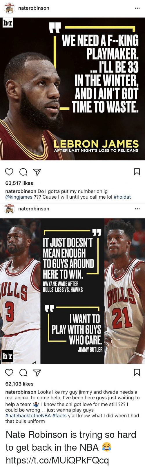 Nate Robinson: HERS  naterobinson  br  Fr  WE NEED AF.-KING  PLAYMAKER  . 'LL BE 33  IN THE WINTER,  ANDIAIN'TGOT  TIME TO WASTE.  EBRON JAMES  AFTER LAST NIGHT'S LOSS TO PELICANS  63,517 likes  naterobinson Do I gotta put my number on ig  @k.ngjames ??? Cause l will until you call me lol #holdat   ERS  naterobinson  IT JUST DOESN'T  MEAN ENOUGH  TO GUYS AROUND  ULLS  HERE TO WIN.  DWYANE WADE AFTER  BULLS LOSS VS. HAWKS  21  IWANT TO  PLAY WITH GUYS  WHO CARE  JIMMY BUTLER  62,103 likes  naterobinson Looks like my guy jimmy and dwade needs a  real animal to come help, I've been here guys just waiting to  help a team寧 know the chi got love for me still ???!  could be wrong, I just wanna play guys  #natebacktotheNBA #facts y'all know what I did when I had  that bulls uniform Nate Robinson is trying so hard to get back in the NBA 😂 https://t.co/MUiQPkFQcq