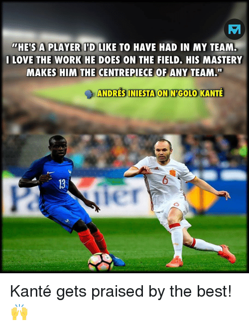 Love, Memes, and Work: HE'S A PLAYER I'D LIKE TO HAVE HAD IN MY TEAM  I LOVE THE WORK HE DOES ON THE FIELD. HIS MASTERY  MAKES HIM THE CENTREPIECE OF ANY TEAM.  ANDRES INIESTA ON NIGOLO KANTE  13  er Kanté gets praised by the best! 🙌