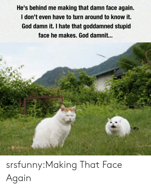 God Damn It: He's behind me making that damn face again  I don't even have to turn around to know it.  God damn it. I hate that goddamned stupid  face he makes. God damnit... srsfunny:Making That Face Again