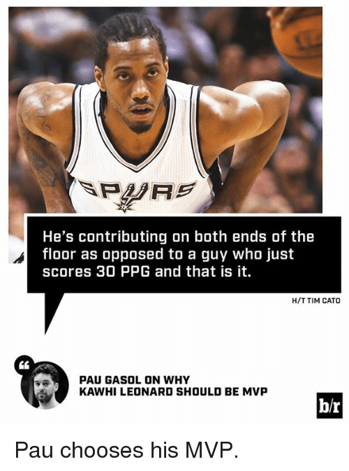 Kawhi Leonard, Cato, and Ppg: He's contributing on both ends of the  floor as opposed to a guy who just  scores 30 PPG and that is it  H/T TIM CATO  PAU GASOL ON WHY  KAWHI LEONARD SHOULD BE MVP  b/r Pau chooses his MVP.