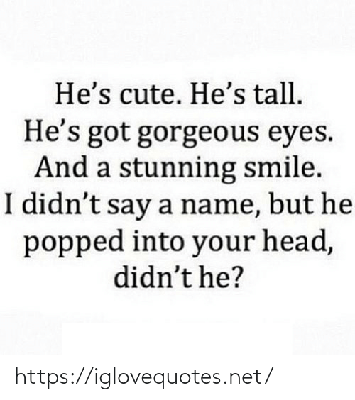 But He: He's cute. He's tall.  He's got gorgeous eyes.  And a stunning smile.  I didn't say a name, but he  popped into your head,  didn't he? https://iglovequotes.net/