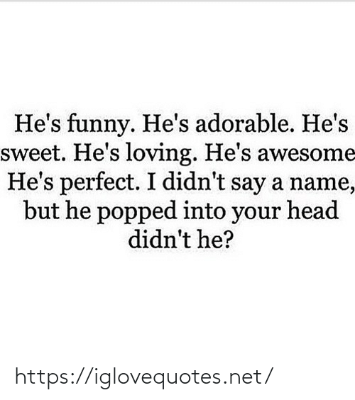 But He: He's funny. He's adorable. He's  sweet. He's loving. He's awesome  He's perfect. I didn't say a name,  but he popped into your head  didn't he? https://iglovequotes.net/