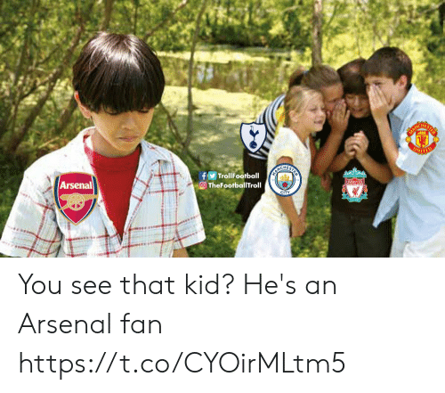 Arsenal Fans: HES  ITED  CHES  TrollFootball  TheFootballTroll  Arsenal You see that kid? He's an Arsenal fan https://t.co/CYOirMLtm5