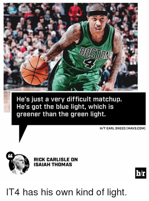 Blue, Isaiah Thomas, and Got: He's just a very difficult matchup.  He's got the blue light, which is  greener than the green light  H/T EARL SNEED (MAVS.COM]  CL  RICK CARLISLE ON  ISAIAH THOMAS  b/r IT4 has his own kind of light.