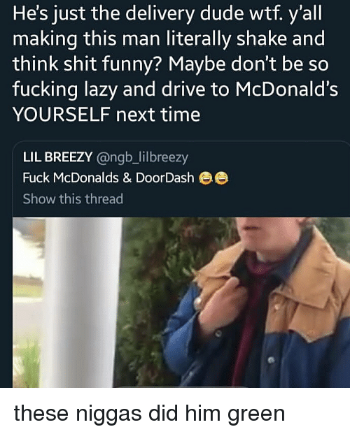 Dude, Fucking, and Funny: He's just the delivery dude wtf. y'all  making this man literally shake and  think shit funny? Maybe don't be so  fucking lazy and drive to McDonald's  YOURSELF next time  LIL BREEZY @ngb_lilbreezy  Fuck McDonalds & DoorDash ee  Show this thread these niggas did him green