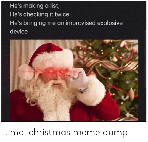 list: He's making a list,  He's checking it twice,  He's bringing me an improvised explosive  device smol christmas meme dump