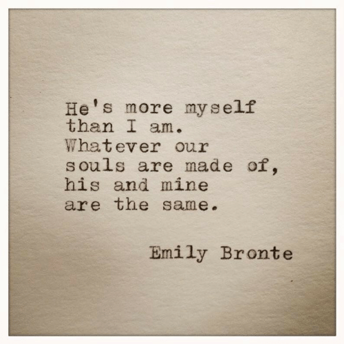 Mine, Made, and Emily Bronte: He's more myself  than I am.  Whatever our  souls are made of,  his and mine  are the same.  Emily Bronte
