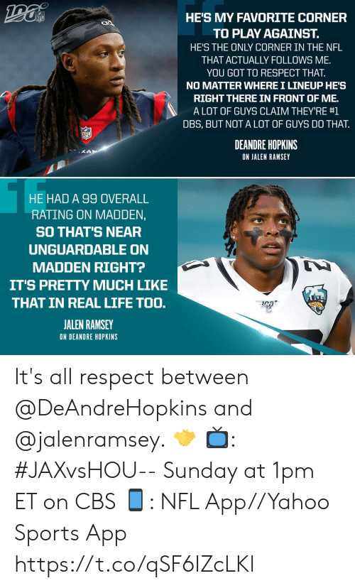 hopkins: HE'S MY FAVORITE CORNER  NFL  TO PLAY AGAINST.  HE'S THE ONLY CORNER IN THE NFL  THAT ACTUALLY FOLLOWS ME  YOU GOT TO RESPECT THAT.  NO MATTER WHERE I LINEUP HE'S  RIGHT THERE IN FRONT OF ME.  A LOT OF GUYS CLAIM THEY'RE #1  DBS, BUT NOT A LOT OF GUYS DO THAT  NFL  DEANDRE HOPKINS  KAN  ON JALEN RAMSEY  HE HAD A 99 OVERALL  RATING ON MADDEN,  SO THAT'S NEAR  UNGUARDABLE ON  MADDEN RIGHT?  IT'S PRETTY MUCH LIKE  THAT IN REAL LIFE TOO.  JALEN RAMSEY  ON DEANDRE HOPKINS It's all respect between @DeAndreHopkins and @jalenramsey. 🤝  📺: #JAXvsHOU-- Sunday at 1pm ET on CBS 📱: NFL App//Yahoo Sports App https://t.co/qSF6IZcLKl