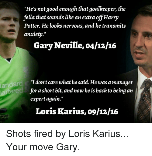 "Harry Potter, Memes, and Anxiety: ""He's not good enough that goalkeeper, the  fella that sounds like an extra off Harry  Potter. He looks nervous, and he transmits  anxiety.""  Gary Neville, o4/12/16  ""I don't care what he said. He was a manager  short bit, and now he is back to being an  fora expert again.""  Loris Karius, o9/12/IG Shots fired by Loris Karius... Your move Gary."