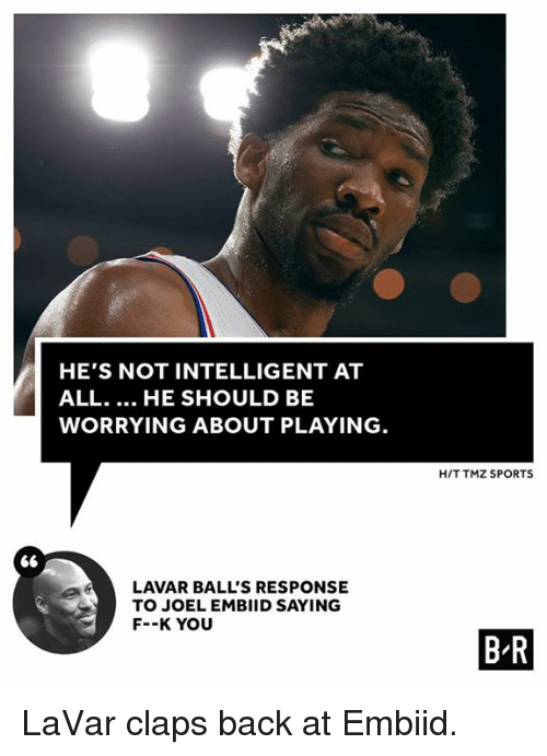 tmz sports: HE'S NOT INTELLIGENT AT  ALL... HE SHOULD BE  WORRYING ABOUT PLAYING  H/T TMZ SPORTS  LAVAR BALL'S RESPONSE  TO JOEL EMBIID SAYING  F--K YOU  B R LaVar claps back at Embiid.