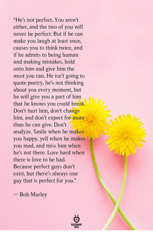 """Bob Marley, Love, and Break: """"He's not perfect. You aren't  either, and the two of you will  never be perfect. But if he can  make you laugh at least once,  causes you to think twice, and  if he admits to being human  and making mistakes, hold  onto him and give him the  most you can. He isn't going to  quote poetry, he's not thinking  about you every moment, but  he will give you a part of him  that he knows you could break.  Don't hurt him, don't change  him, and don't expect for more  than he can give. Don't  analyze. Smile when he makes  you happy, yell when he makes  you mad, and miss him when  he's not there. Love hard when  there is love to be had.  Because perfect guys don't  exist, but there's always one  guy that is perfect for you.""""  - Bob Marley"""