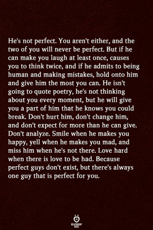 you mad: He's not perfect. You aren't either, and the  two of you will never be perfect. But if he  can make you laugh at least once, causes  you to think twice, and if he admits to being  human and making mistakes, hold onto him  and give him the most you can. He isn't  going to quote poetry, he's not thinking  about you every moment, but he will give  you a part of him that he knows you could  break. Don't hurt him, don't change him,  and don't expect for more than he can give.  Don't analyze. Smile when he makes you  happy, yell when he makes you mad, and  miss him when he's not there. Love hard  when there is love to be had. Because  perfect guys don't exist, but there's always  one guy that is perfect for you.
