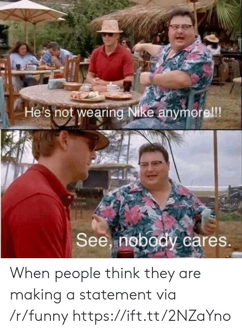 see nobody cares: He's not wearing Nike anymerel!!  See, nobody cares When people think they are making a statement via /r/funny https://ift.tt/2NZaYno