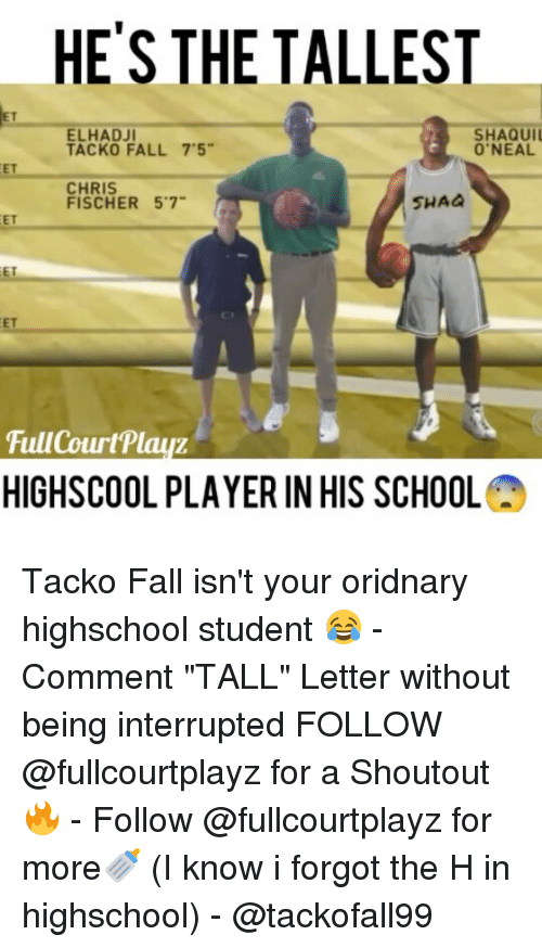 """Fall, Memes, and School: HE'S THE TALLEST  ELHADJI  SHAQUIl  TACKO FALL 7'5""""  O'NEAL  CHRIS  SHAa  FISCHER 57  FullCourt'Playz  HIGHSCOOL PLAYER IN HIS SCHOOL Tacko Fall isn't your oridnary highschool student 😂 - Comment """"TALL"""" Letter without being interrupted FOLLOW @fullcourtplayz for a Shoutout 🔥 - Follow @fullcourtplayz for more🍼 (I know i forgot the H in highschool) - @tackofall99"""