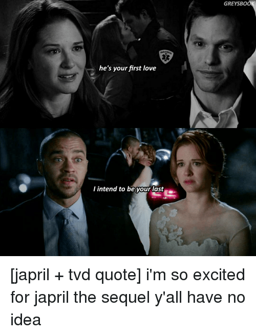 Excition: he's your first love  I intend to be your last  GREYSBOO [japril + tvd quote] i'm so excited for japril the sequel y'all have no idea