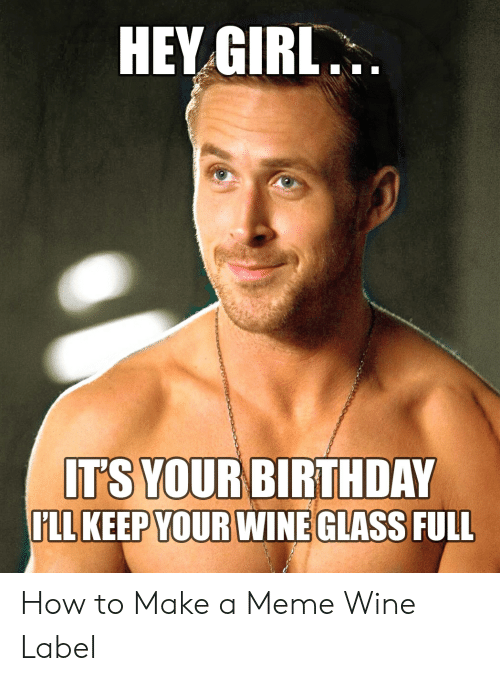 Wine Label: HEV GIRL  IT'S YOUR BIRTHDAY  FLL KEEP YOUR WINE GLASS FULL How to Make a Meme Wine Label