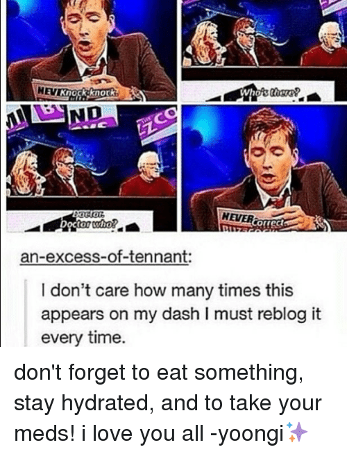tennant: HEVER  Cofrec  rect  an-excess-of-tennant:  I don't care how many times this  appears on my dash I must reblog it  every time. don't forget to eat something, stay hydrated, and to take your meds! i love you all -yoongi✨