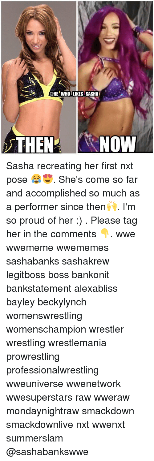 Memes, Wrestling, and World Wrestling Entertainment: @HEWHOLIKES SASHA  THEN NOW Sasha recreating her first nxt pose 😂😍. She's come so far and accomplished so much as a performer since then🙌. I'm so proud of her ;) . Please tag her in the comments 👇. wwe wwememe wwememes sashabanks sashakrew legitboss boss bankonit bankstatement alexabliss bayley beckylynch womenswrestling womenschampion wrestler wrestling wrestlemania prowrestling professionalwrestling wweuniverse wwenetwork wwesuperstars raw wweraw mondaynightraw smackdown smackdownlive nxt wwenxt summerslam @sashabankswwe