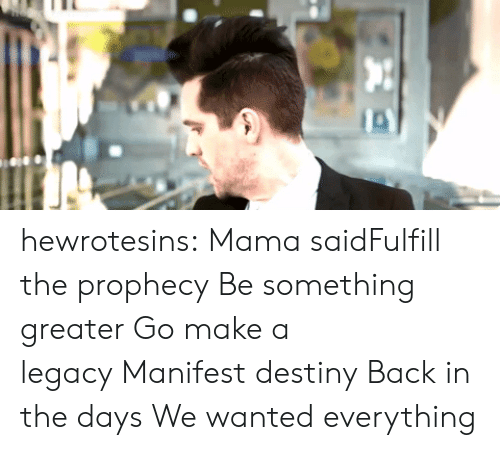 The Prophecy: hewrotesins:  Mama saidFulfill the prophecyBe something greaterGo make a legacyManifest destinyBack in the daysWe wanted everything