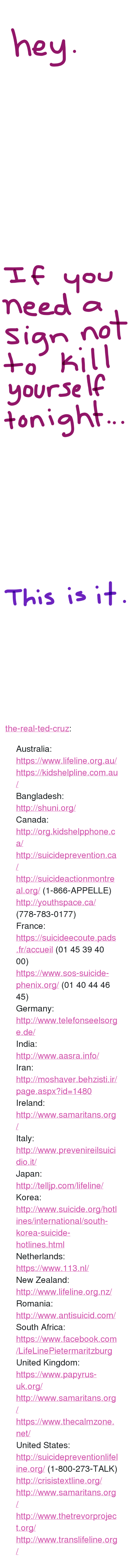 "Africa, Facebook, and Ted: hey  2   meed a  Sian no  lg  +o Kil  yourse  tonight   This is it. <p><a href=""https://the-real-ted-cruz.tumblr.com/post/158655552134/australia-httpswwwlifelineorgau"" class=""tumblr_blog"">the-real-ted-cruz</a>:</p><blockquote> <p>Australia:<br/><a href=""https://www.lifeline.org.au/"">https://www.lifeline.org.au/</a><br/><a href=""https://kidshelpline.com.au/"">https://kidshelpline.com.au/</a></p>  <p>Bangladesh: <br/><a href=""http://shuni.org/"">http://shuni.org/</a></p>  <p>Canada: <br/><a href=""http://org.kidshelpphone.ca/"">http://org.kidshelpphone.ca/</a><br/><a href=""http://suicideprevention.ca/"">http://suicideprevention.ca/</a><br/><a href=""http://suicideactionmontreal.org/"">http://suicideactionmontreal.org/</a> (1-866-APPELLE)<br/><a href=""http://youthspace.ca/"">http://youthspace.ca/</a> (778-783-0177)</p>  <p>France: <br/><a href=""https://suicideecoute.pads.fr/accueil"">https://suicideecoute.pads.fr/accueil</a> (01 45 39 40 00)<br/><a href=""https://www.sos-suicide-phenix.org/"">https://www.sos-suicide-phenix.org/</a> (01 40 44 46 45)</p>  <p>Germany: <br/><a href=""http://www.telefonseelsorge.de/"">http://www.telefonseelsorge.de/</a></p>  <p>India:<br/><a href=""http://www.aasra.info/"">http://www.aasra.info/</a></p>  <p>Iran:<br/><a href=""http://moshaver.behzisti.ir/page.aspx?id=1480"">http://moshaver.behzisti.ir/page.aspx?id=1480</a></p>  <p>Ireland:<br/><a href=""http://www.samaritans.org/"">http://www.samaritans.org/</a></p>  <p>Italy:<br/><a href=""http://www.prevenireilsuicidio.it/"">http://www.prevenireilsuicidio.it/</a></p>  <p>Japan: <br/><a href=""http://telljp.com/lifeline/"">http://telljp.com/lifeline/</a></p>  <p>Korea: <br/><a href=""http://www.suicide.org/hotlines/international/south-korea-suicide-hotlines.html"">http://www.suicide.org/hotlines/international/south-korea-suicide-hotlines.html</a></p>  <p>Netherlands:<br/><a href=""https://www.113.nl/"">https://www.113.nl/</a></p>  <p>New Zealand:<br/><a href=""http://www.lifeline.org.nz/"">http://www.lifeline.org.nz/</a></p>  <p>Romania:<br/><a href=""http://www.antisuicid.com/"">http://www.antisuicid.com/</a></p>  <p>South Africa:<br/><a href=""https://www.facebook.com/LifeLinePietermaritzburg"">https://www.facebook.com/LifeLinePietermaritzburg</a></p>  <p>United Kingdom:<br/><a href=""https://www.papyrus-uk.org/"">https://www.papyrus-uk.org/</a><br/><a href=""http://www.samaritans.org/"">http://www.samaritans.org/</a><br/><a href=""https://www.thecalmzone.net/"">https://www.thecalmzone.net/</a></p>  <p>United States:<br/><a href=""http://suicidepreventionlifeline.org/"">http://suicidepreventionlifeline.org/</a> (1-800-273-TALK)<br/><a href=""http://crisistextline.org/"">http://crisistextline.org/</a><br/><a href=""http://www.samaritans.org/"">http://www.samaritans.org/</a><br/><a href=""http://www.thetrevorproject.org/"">http://www.thetrevorproject.org/</a><br/><a href=""http://www.translifeline.org/"">http://www.translifeline.org/</a></p> </blockquote>"