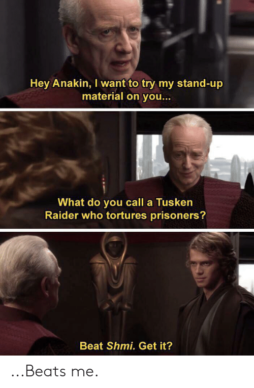 Beats, Prisoners, and Who: Hey Anakin, I want to try my stand-up  material on you...  What do you call a Tusken  Raider who tortures prisoners?  Beat Shmi. Get it?  A ...Beats me.