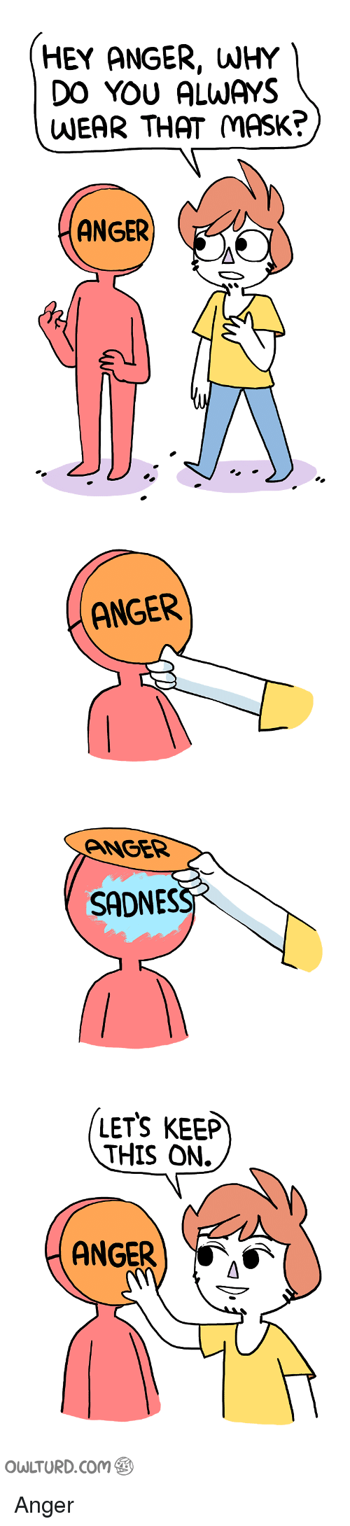 Im 14 & This Is Deep: HEY ANGER, WHY  DO YOU ALWAYS  WEAR THAT MASK?  ANGER  ANGER  ANGER  SADNES  LETS KEEP  THIS ON.  ANGER  AS  owLTURD com Anger