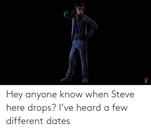 Drops: Hey anyone know when Steve here drops? I've heard a few different dates