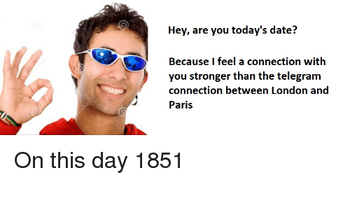 Date, History, and London: Hey, are you today's date?  Because I feel a connection with  you stronger than the telegram  connection between London and  Paris